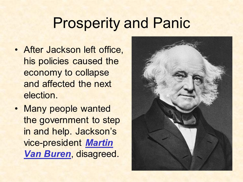 Prosperity and Panic After Jackson left office, his policies caused the economy to collapse and affected the next election. Many people wanted the gov