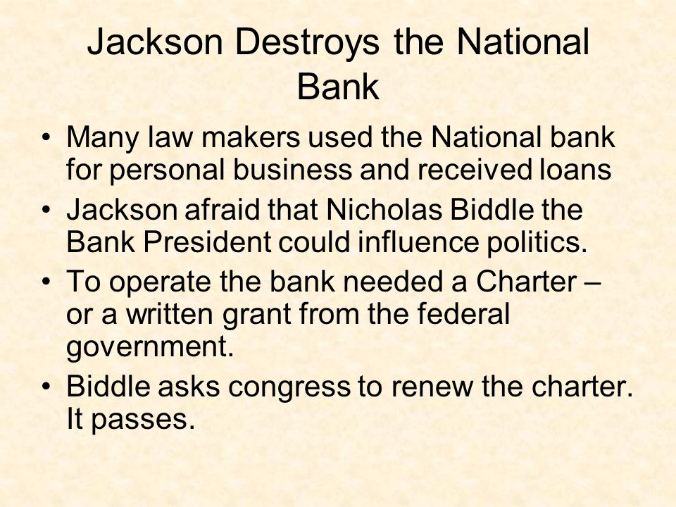 Jackson Destroys the National Bank Many law makers used the National bank for personal business and received loans Jackson afraid that Nicholas Biddle