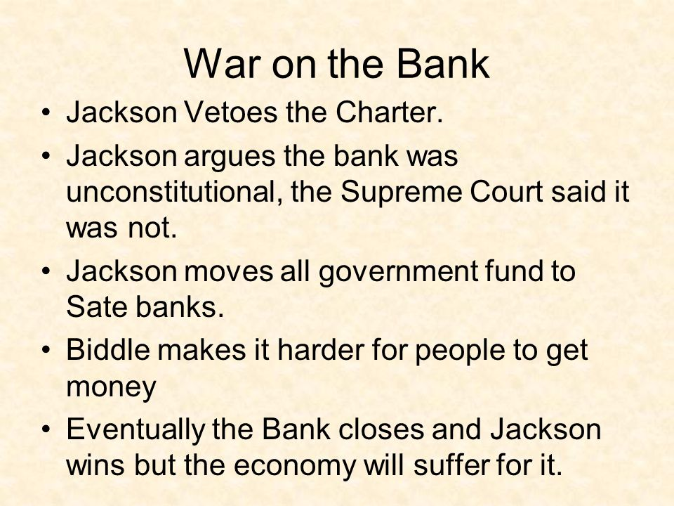 War on the Bank Jackson Vetoes the Charter. Jackson argues the bank was unconstitutional, the Supreme Court said it was not. Jackson moves all governm