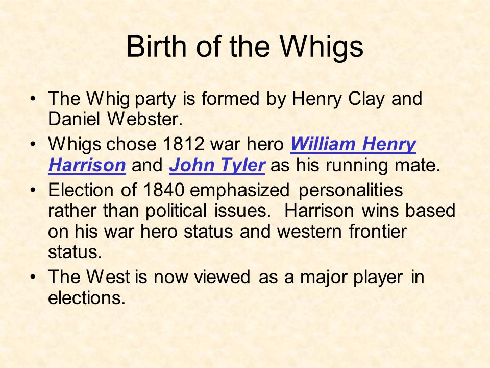 Birth of the Whigs The Whig party is formed by Henry Clay and Daniel Webster. Whigs chose 1812 war hero William Henry Harrison and John Tyler as his r