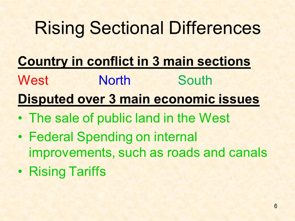 Rising Sectional Differences Country in conflict in 3 main sections West North South Disputed over 3 main economic issues The sale of public land in t