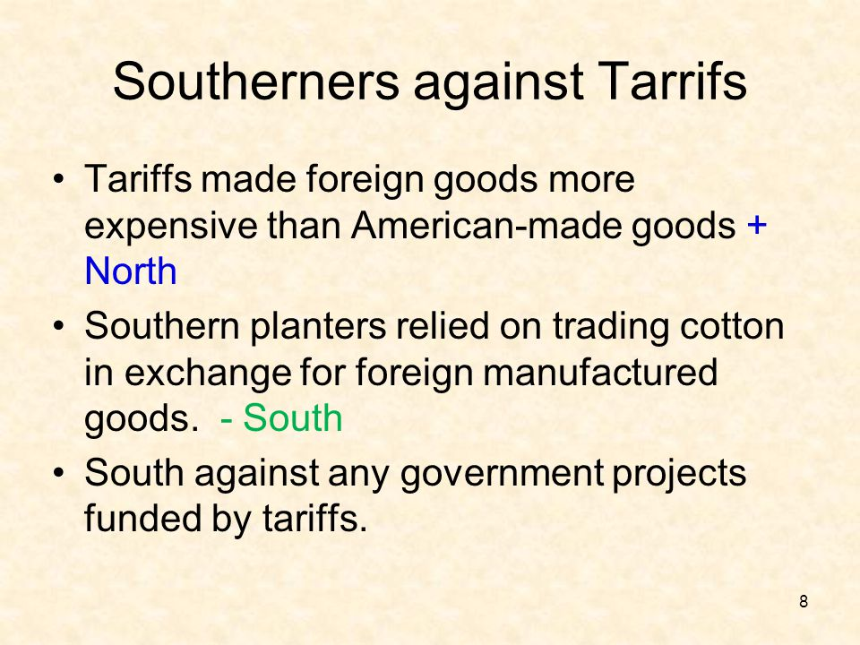 Southerners against Tarrifs Tariffs made foreign goods more expensive than American-made goods + North Southern planters relied on trading cotton in e