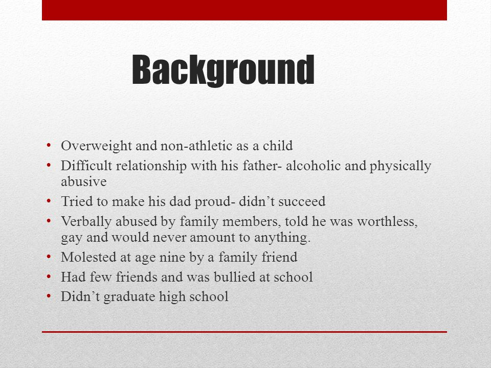 Background Overweight and non-athletic as a child Difficult relationship with his father- alcoholic and physically abusive Tried to make his dad proud- didn't succeed Verbally abused by family members, told he was worthless, gay and would never amount to anything.