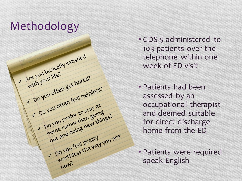 Methodology GDS-5 administered to 103 patients over the telephone within one week of ED visit Patients had been assessed by an occupational therapist and deemed suitable for direct discharge home from the ED Patients were required speak English Are you basically satisfied with your life.