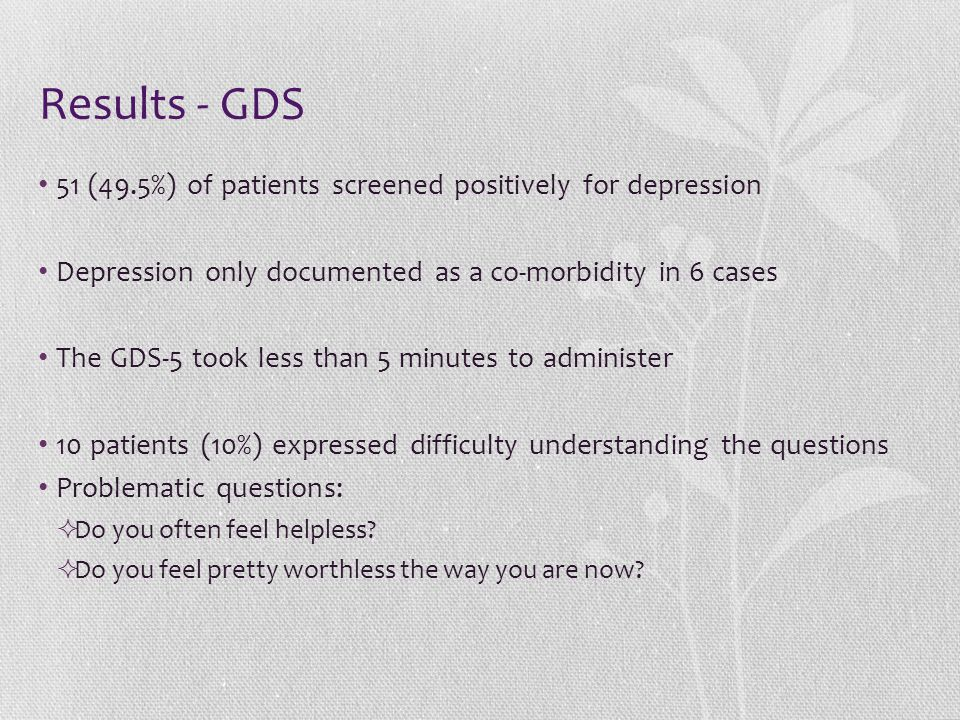 Results - GDS 51 (49.5%) of patients screened positively for depression Depression only documented as a co-morbidity in 6 cases The GDS-5 took less than 5 minutes to administer 10 patients (10%) expressed difficulty understanding the questions Problematic questions:  Do you often feel helpless.