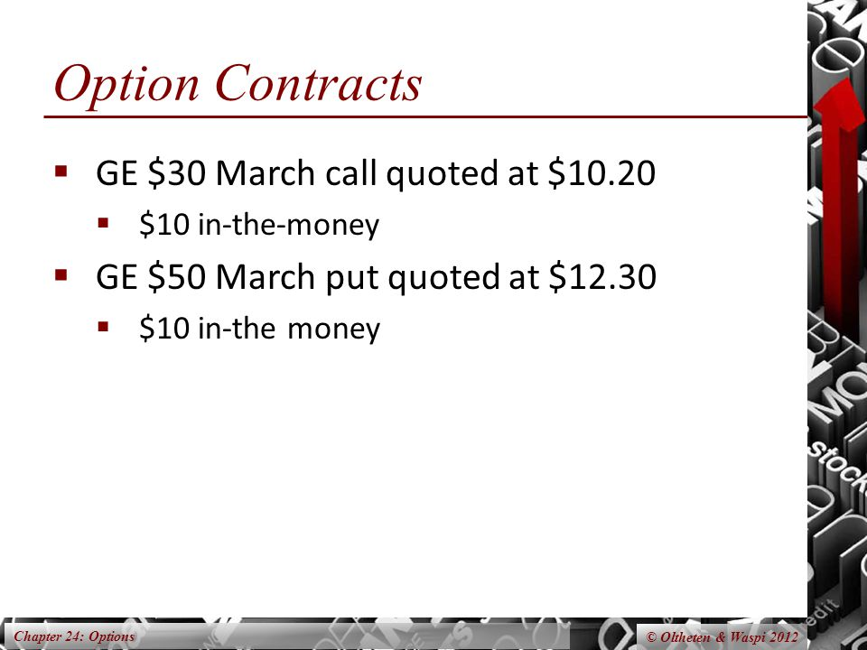 Chapter 24: Options © Oltheten & Waspi 2012 Option Contracts  GE $30 March call quoted at $10.20  $10 in-the-money  GE $50 March put quoted at $12.30  $10 in-the money