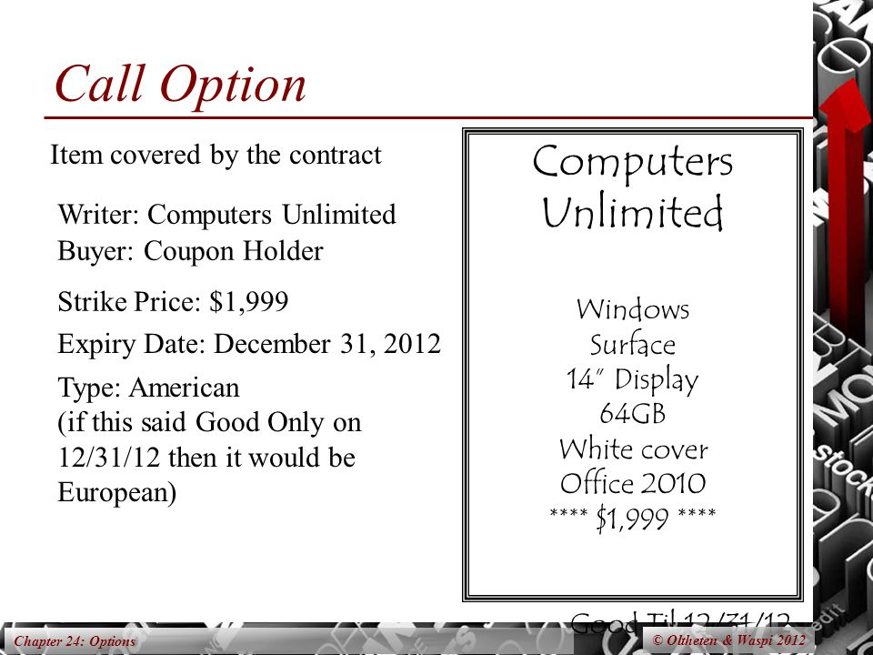 Chapter 24: Options Computers Unlimited Windows Surface 14 Display 64GB White cover Office 2010 **** $1,999 **** Good Til 12/31/12 Expiry Date: December 31, 2012 Type: American (if this said Good Only on 12/31/12 then it would be European) Writer: Computers Unlimited Strike Price: $1,999 Buyer: Coupon Holder Item covered by the contract © Oltheten & Waspi 2012 Call Option