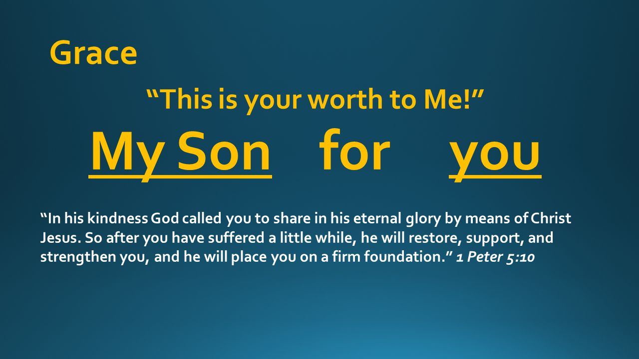 This is your worth to Me! My Son for you In his kindness God called you to share in his eternal glory by means of Christ Jesus.