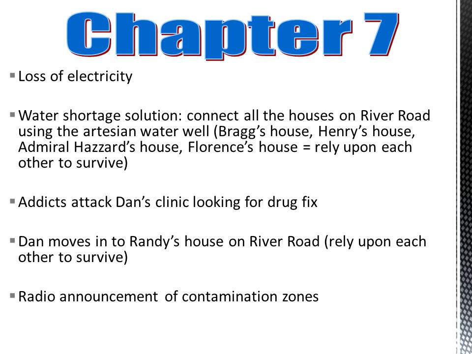  Loss of electricity  Water shortage solution: connect all the houses on River Road using the artesian water well (Bragg's house, Henry's house, Admiral Hazzard's house, Florence's house = rely upon each other to survive)  Addicts attack Dan's clinic looking for drug fix  Dan moves in to Randy's house on River Road (rely upon each other to survive)  Radio announcement of contamination zones