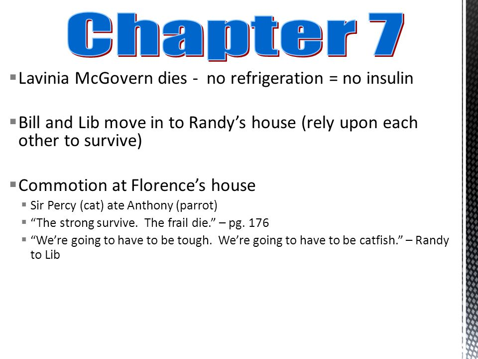  Lavinia McGovern dies - no refrigeration = no insulin  Bill and Lib move in to Randy's house (rely upon each other to survive)  Commotion at Florence's house  Sir Percy (cat) ate Anthony (parrot)  The strong survive.