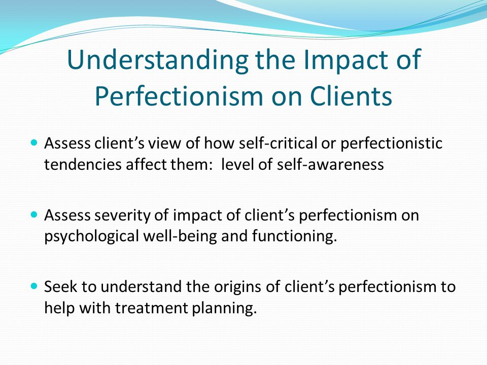 Understanding the Impact of Perfectionism on Clients Assess client's view of how self-critical or perfectionistic tendencies affect them: level of self-awareness Assess severity of impact of client's perfectionism on psychological well-being and functioning.