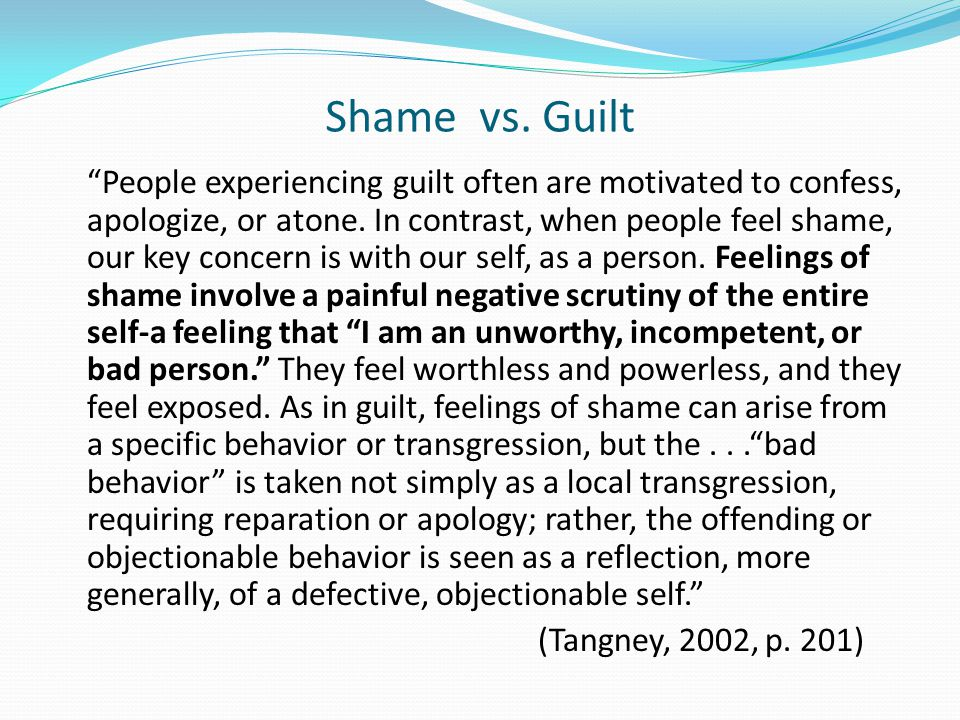Shame vs. Guilt People experiencing guilt often are motivated to confess, apologize, or atone.