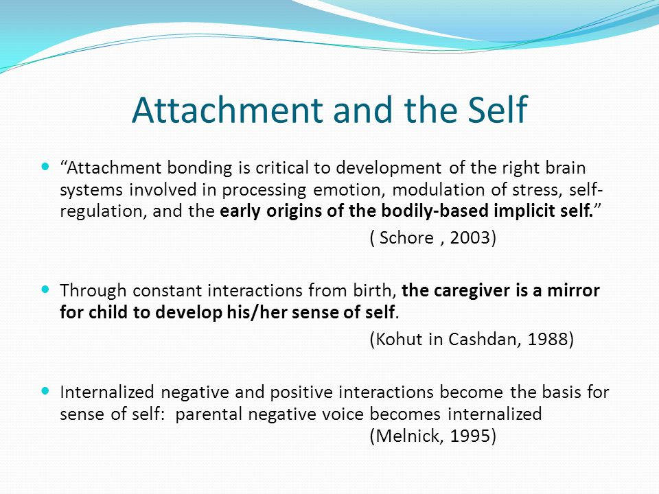 Attachment and the Self Attachment bonding is critical to development of the right brain systems involved in processing emotion, modulation of stress, self- regulation, and the early origins of the bodily-based implicit self. ( Schore, 2003) Through constant interactions from birth, the caregiver is a mirror for child to develop his/her sense of self.