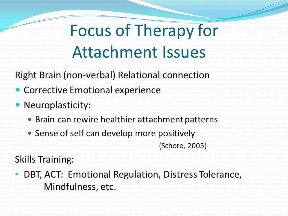 Focus of Therapy for Attachment Issues Right Brain (non-verbal) Relational connection Corrective Emotional experience Neuroplasticity: Brain can rewire healthier attachment patterns Sense of self can develop more positively (Schore, 2005) Skills Training: DBT, ACT: Emotional Regulation, Distress Tolerance, Mindfulness, etc.