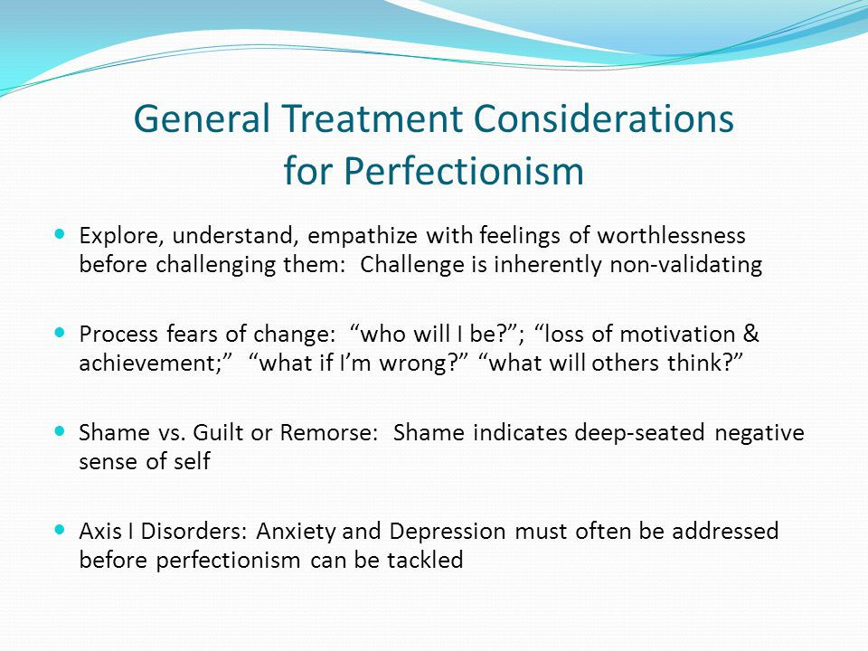 General Treatment Considerations for Perfectionism Explore, understand, empathize with feelings of worthlessness before challenging them: Challenge is inherently non-validating Process fears of change: who will I be? ; loss of motivation & achievement; what if I'm wrong? what will others think? Shame vs.