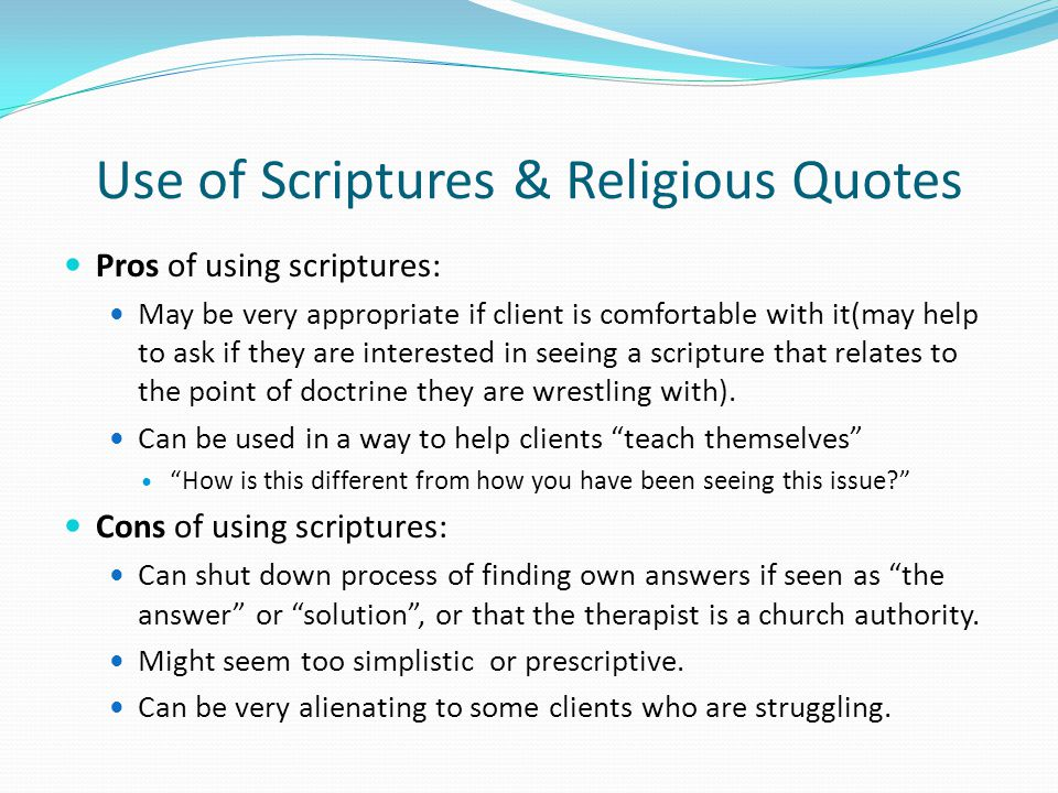 Use of Scriptures & Religious Quotes Pros of using scriptures: May be very appropriate if client is comfortable with it(may help to ask if they are interested in seeing a scripture that relates to the point of doctrine they are wrestling with).
