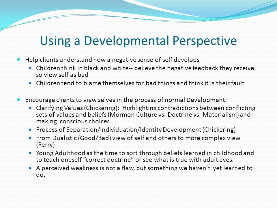 Using a Developmental Perspective Help clients understand how a negative sense of self develops Children think in black and white-- believe the negative feedback they receive, so view self as bad Children tend to blame themselves for bad things and think it is their fault Encourage clients to view selves in the process of normal Development: Clarifying Values (Chickering): Highlighting contradictions between conflicting sets of values and beliefs (Mormon Culture vs.