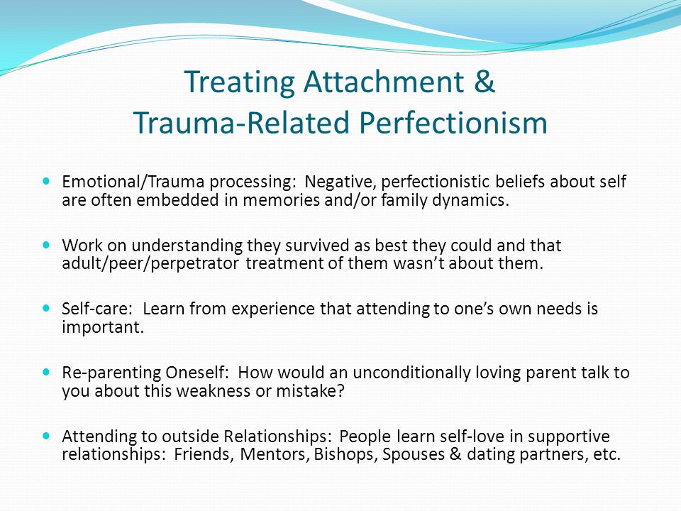 Treating Attachment & Trauma-Related Perfectionism Emotional/Trauma processing: Negative, perfectionistic beliefs about self are often embedded in memories and/or family dynamics.