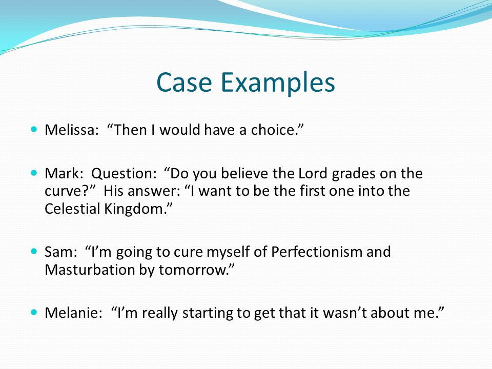 Case Examples Melissa: Then I would have a choice. Mark: Question: Do you believe the Lord grades on the curve? His answer: I want to be the first one into the Celestial Kingdom. Sam: I'm going to cure myself of Perfectionism and Masturbation by tomorrow. Melanie: I'm really starting to get that it wasn't about me.