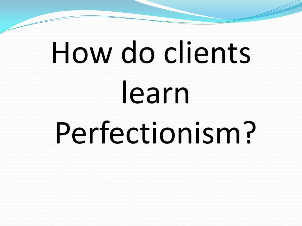 How do clients learn Perfectionism