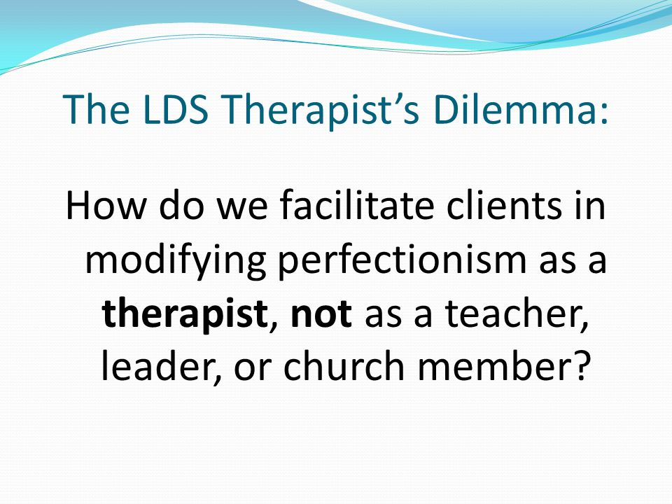 The LDS Therapist's Dilemma: How do we facilitate clients in modifying perfectionism as a therapist, not as a teacher, leader, or church member