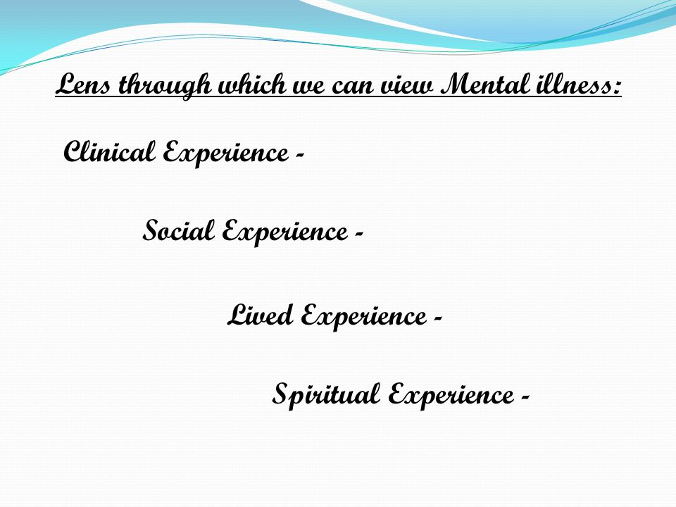Lens through which we can view Mental illness: Clinical Experience - Social Experience - Lived Experience - Spiritual Experience -