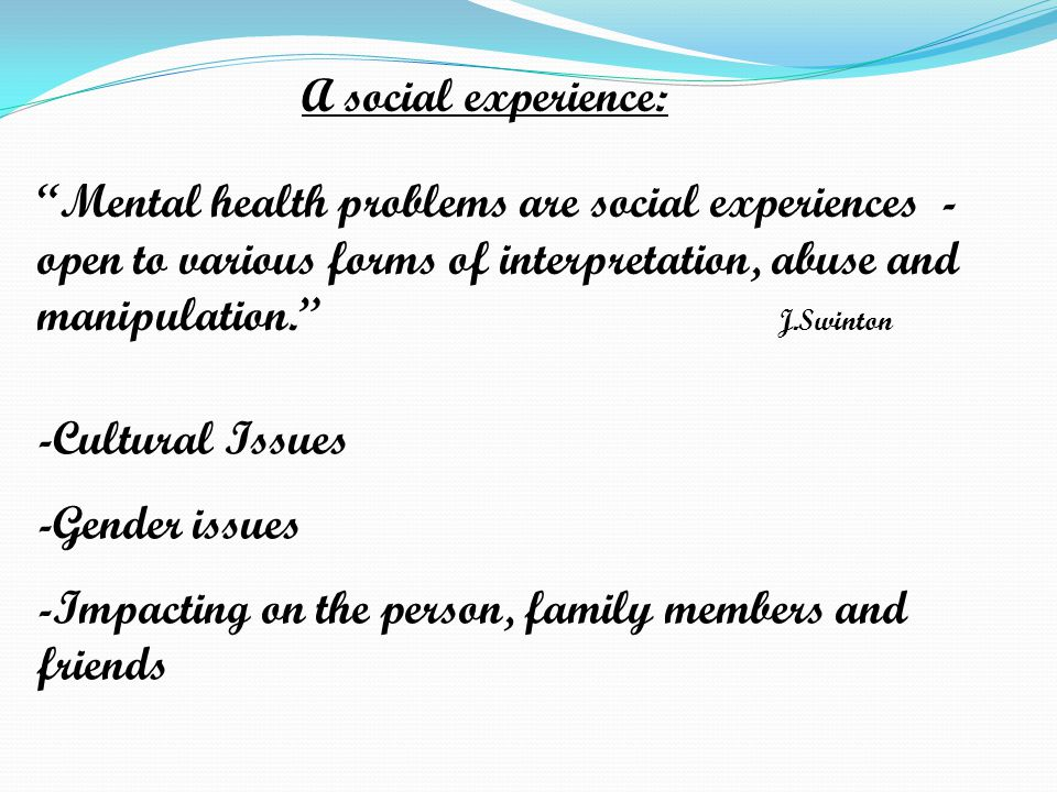 A social experience: Mental health problems are social experiences - open to various forms of interpretation, abuse and manipulation. J.Swinton -Cultural Issues -Gender issues -Impacting on the person, family members and friends