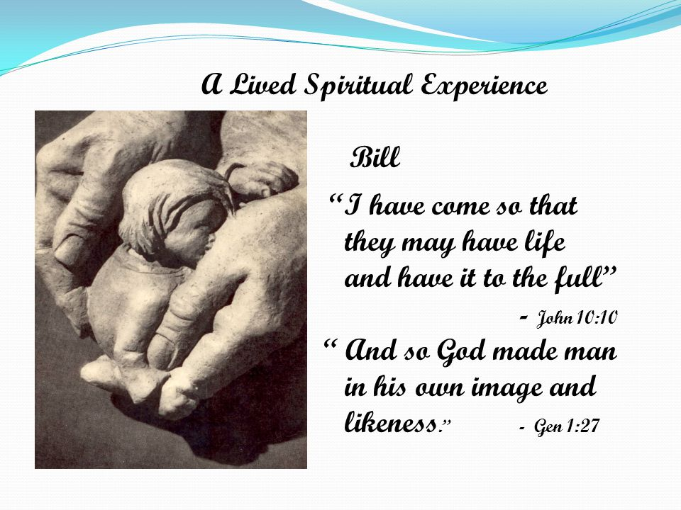 A Lived Spiritual Experience Bill I have come so that they may have life and have it to the full - John 10:10 And so God made man in his own image and likeness. - Gen 1:27