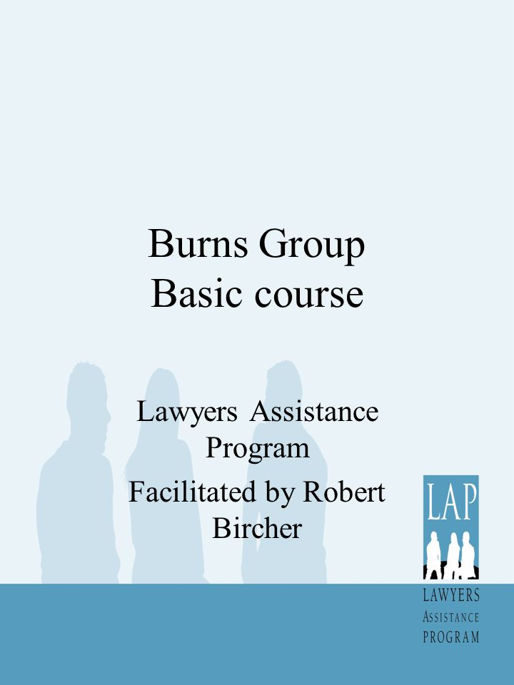 Burns Group Basic course Lawyers Assistance Program Facilitated by Robert Bircher