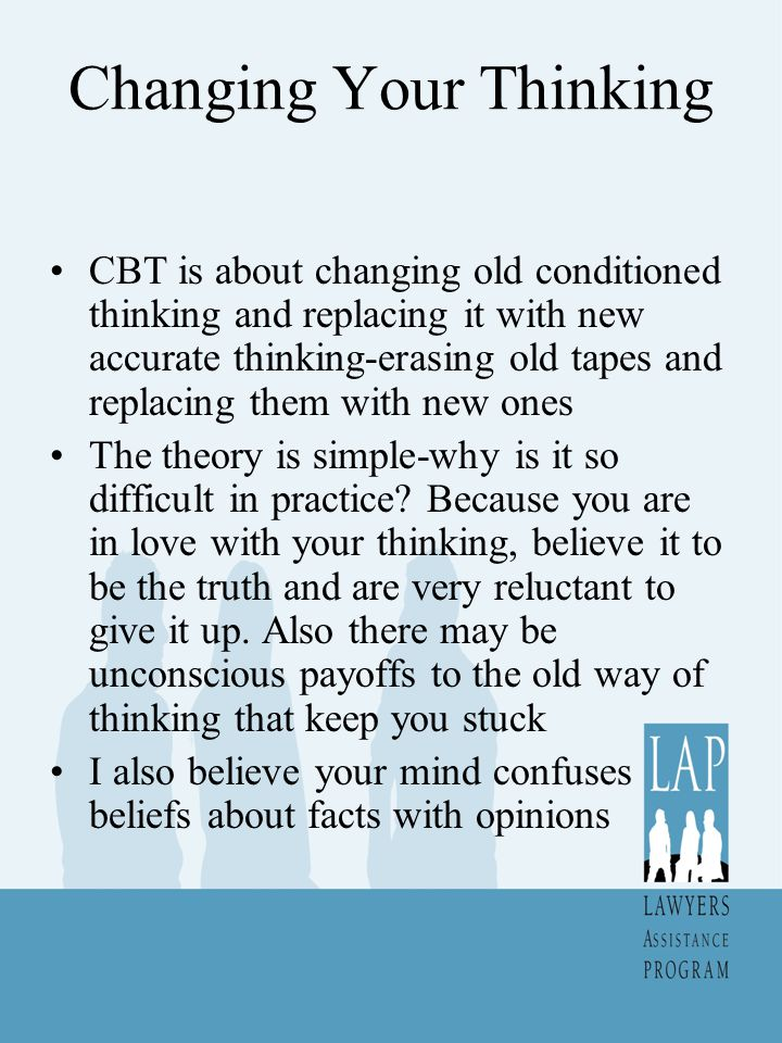 Changing Your Thinking CBT is about changing old conditioned thinking and replacing it with new accurate thinking-erasing old tapes and replacing them with new ones The theory is simple-why is it so difficult in practice.