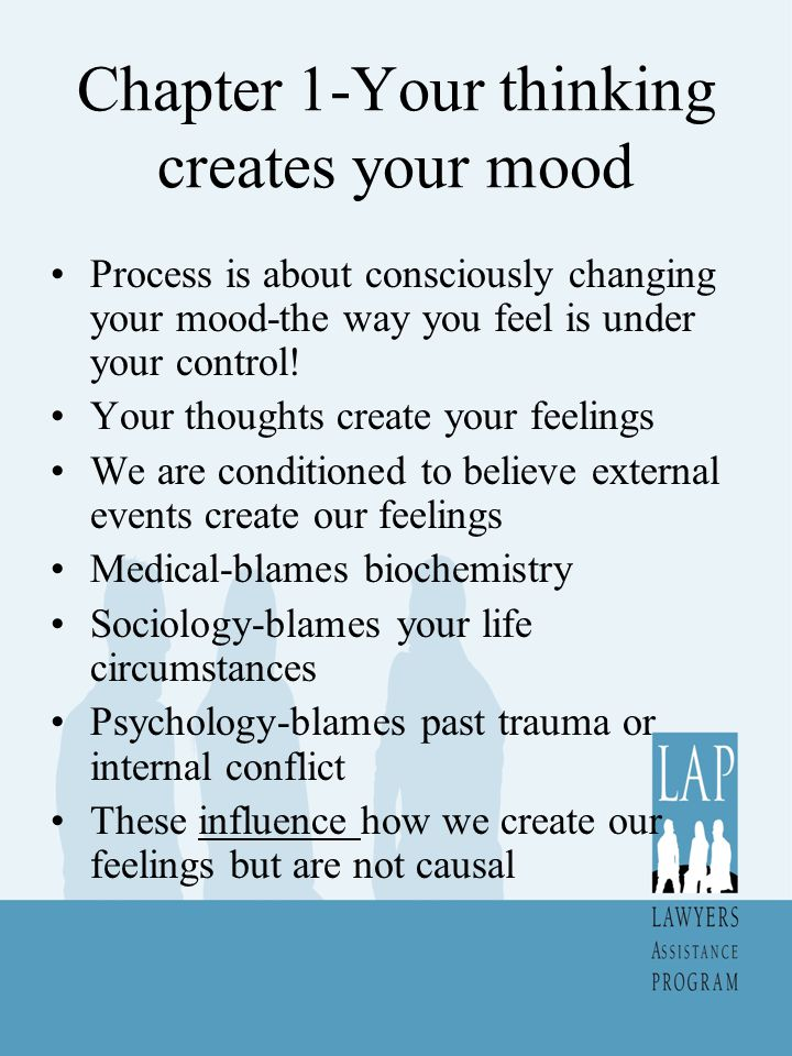 Chapter 1-Your thinking creates your mood Process is about consciously changing your mood-the way you feel is under your control.