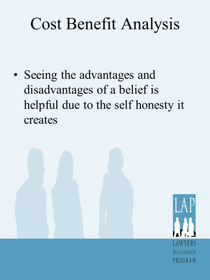 Cost Benefit Analysis Seeing the advantages and disadvantages of a belief is helpful due to the self honesty it creates
