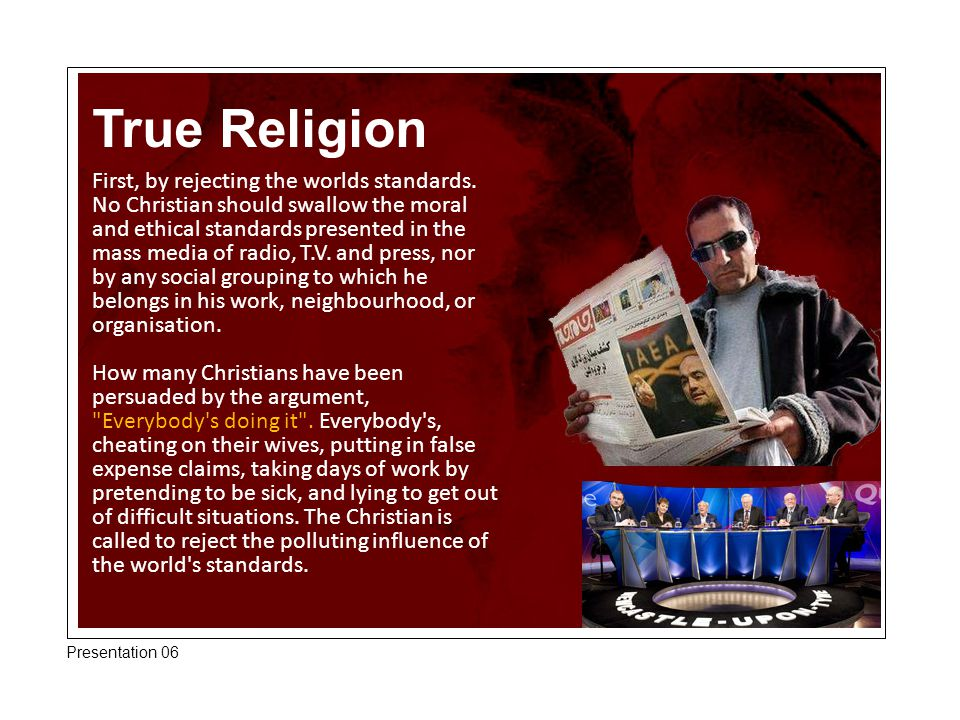 True Religion First, by rejecting the worlds standards. No Christian should swallow the moral and ethical standards presented in the mass media of rad