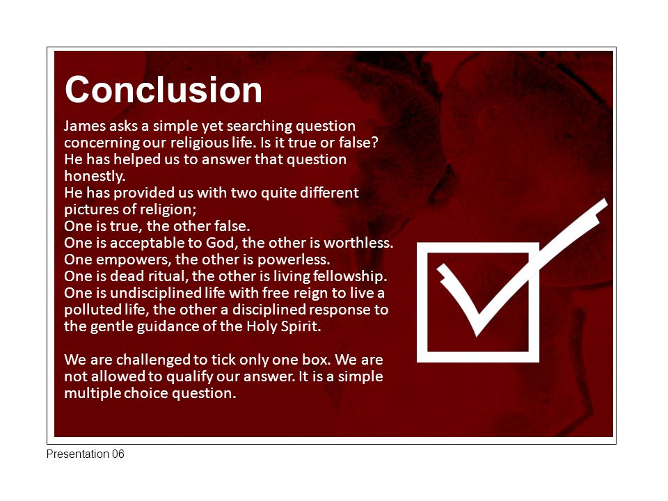 Conclusion James asks a simple yet searching question concerning our religious life. Is it true or false? He has helped us to answer that question hon