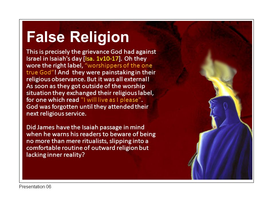 """False Religion This is precisely the grievance God had against Israel in Isaiah's day [Isa. 1v10-17]. Oh they wore the right label, """"worshippers of th"""
