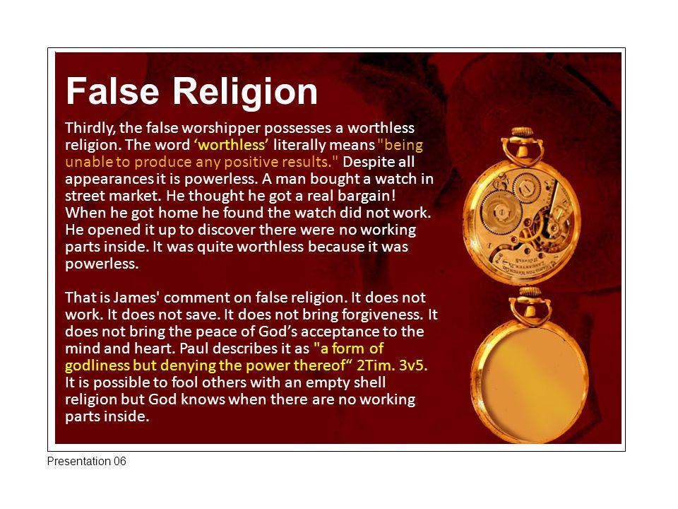 False Religion Thirdly, the false worshipper possesses a worthless religion. The word 'worthless' literally means
