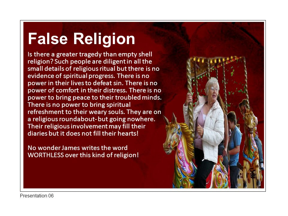False Religion Is there a greater tragedy than empty shell religion? Such people are diligent in all the small details of religious ritual but there i