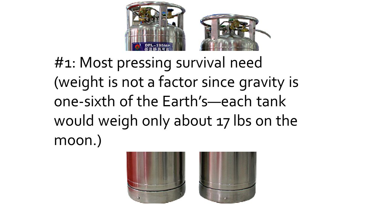 #1: Most pressing survival need (weight is not a factor since gravity is one-sixth of the Earth's—each tank would weigh only about 17 lbs on the moon.)
