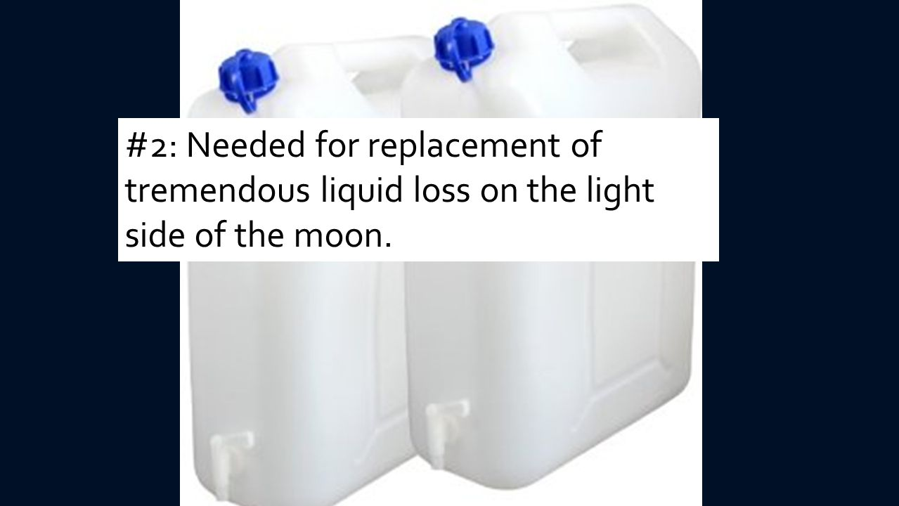 #2: Needed for replacement of tremendous liquid loss on the light side of the moon.