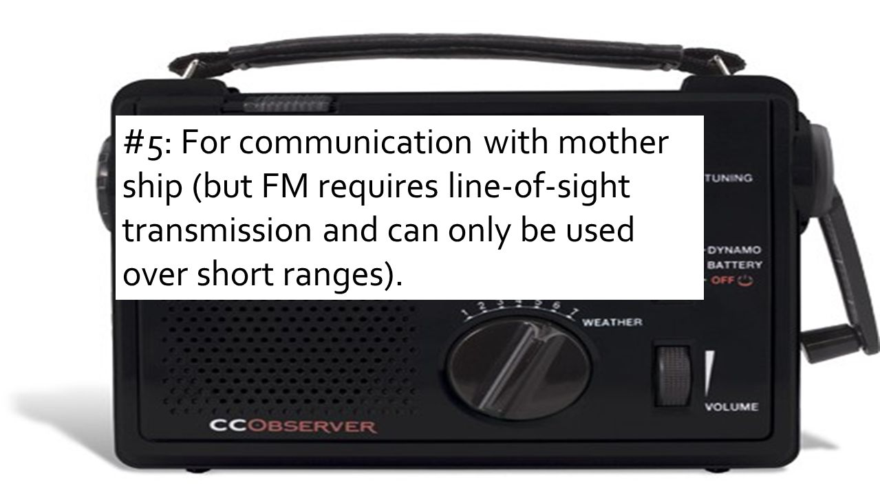#5: For communication with mother ship (but FM requires line-of-sight transmission and can only be used over short ranges).