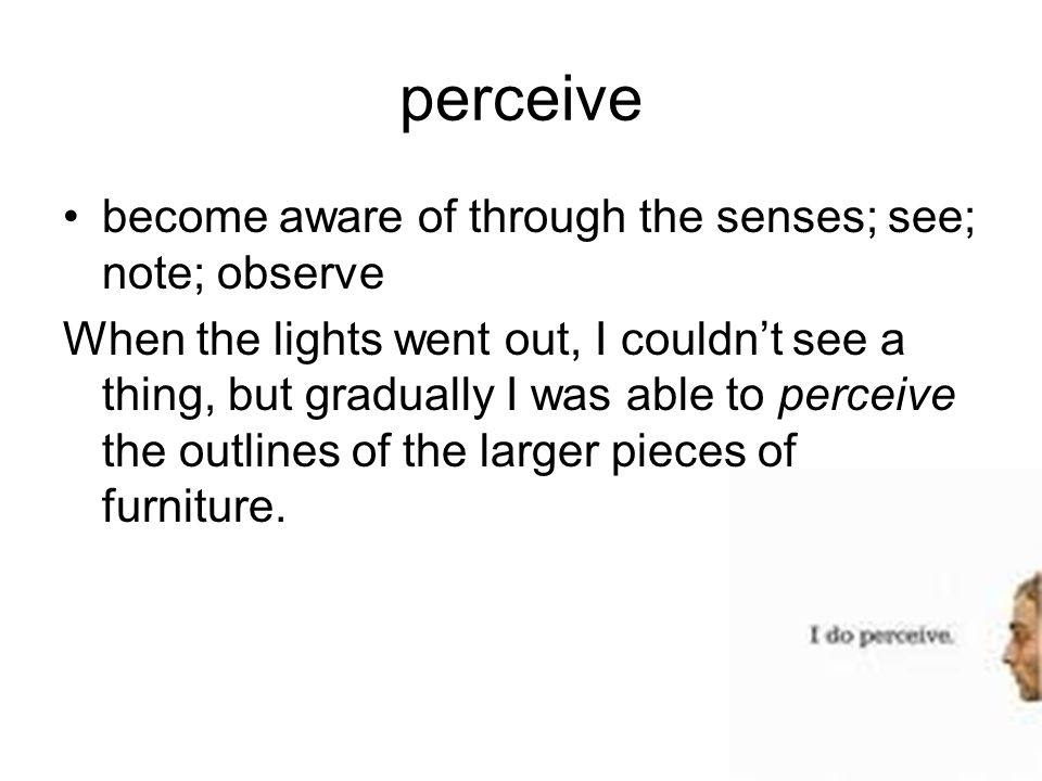 perceive become aware of through the senses; see; note; observe When the lights went out, I couldn't see a thing, but gradually I was able to perceive the outlines of the larger pieces of furniture.