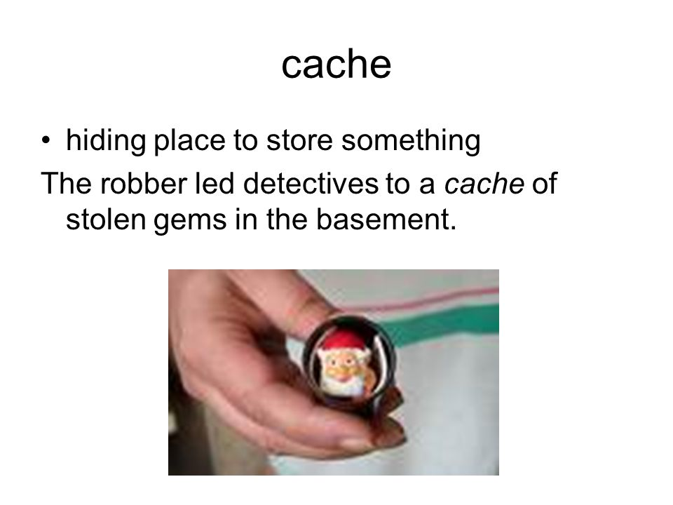cache hiding place to store something The robber led detectives to a cache of stolen gems in the basement.