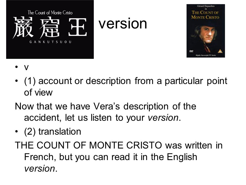 version v (1) account or description from a particular point of view Now that we have Vera's description of the accident, let us listen to your version.