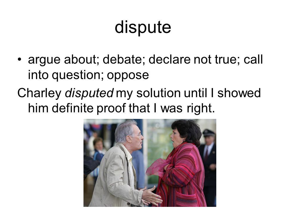 dispute argue about; debate; declare not true; call into question; oppose Charley disputed my solution until I showed him definite proof that I was right.