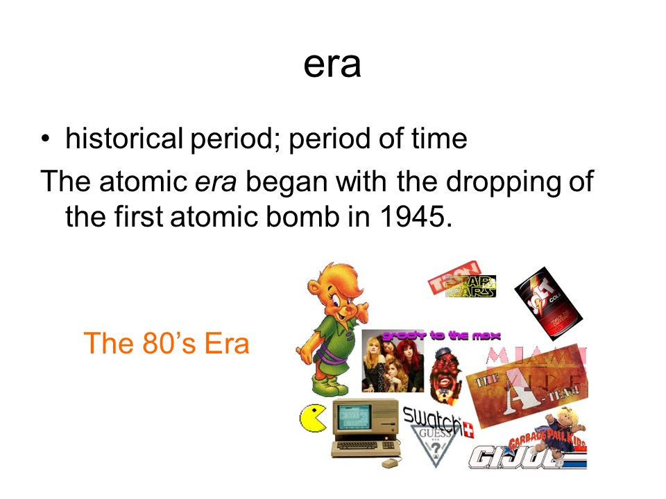 era historical period; period of time The atomic era began with the dropping of the first atomic bomb in 1945.