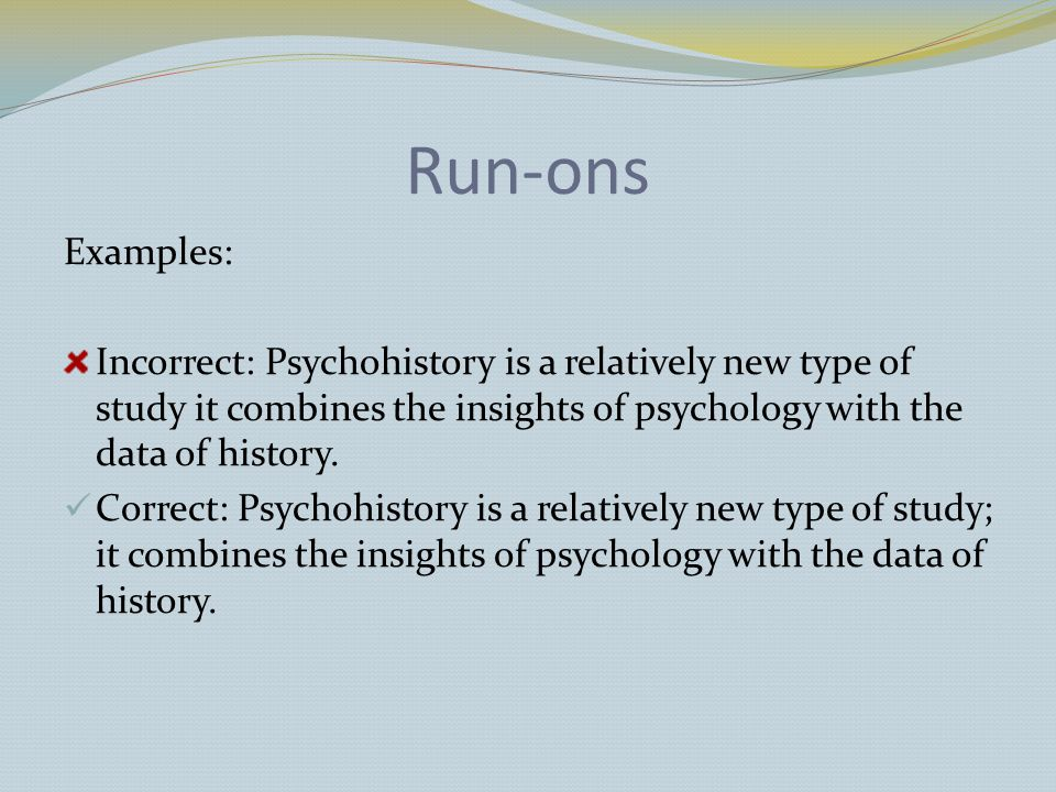 Run-ons Examples: Incorrect: Psychohistory is a relatively new type of study it combines the insights of psychology with the data of history.