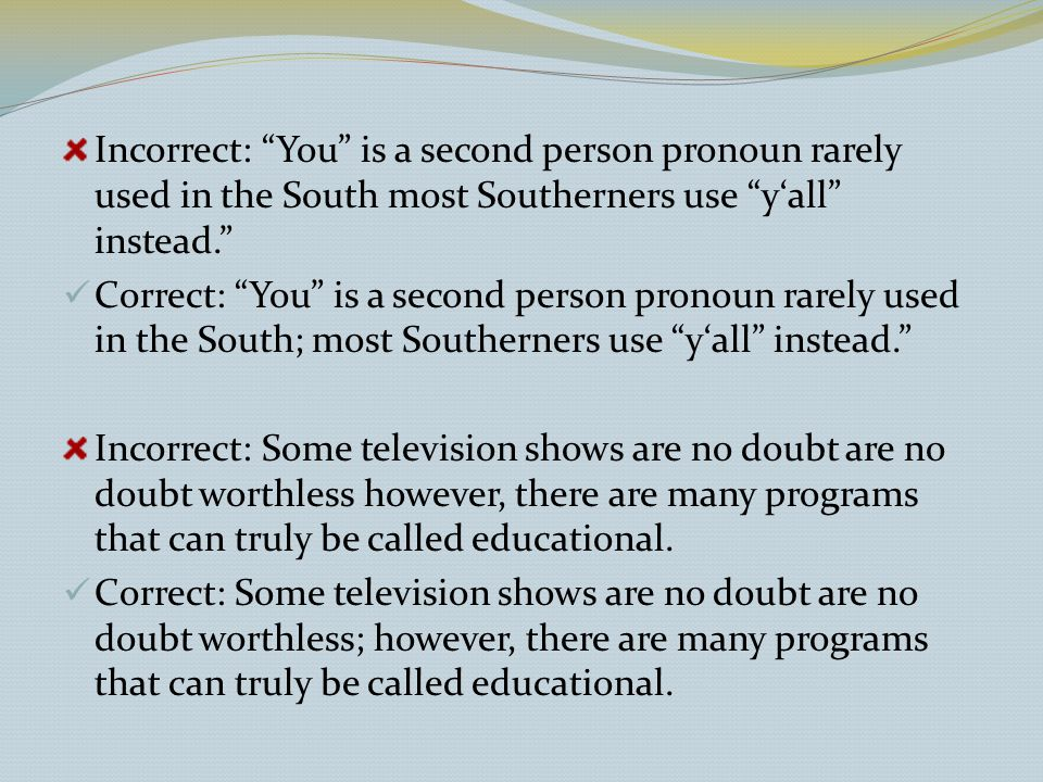 Incorrect: You is a second person pronoun rarely used in the South most Southerners use y'all instead. Correct: You is a second person pronoun rarely used in the South; most Southerners use y'all instead. Incorrect: Some television shows are no doubt are no doubt worthless however, there are many programs that can truly be called educational.