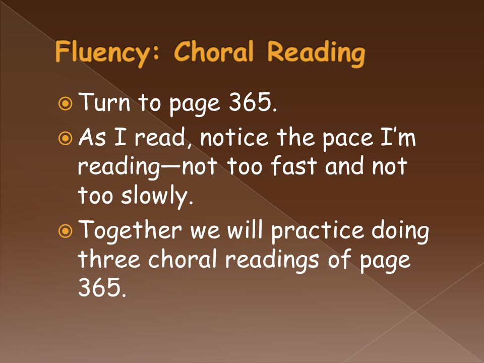  Turn to page 365.  As I read, notice the pace I'm reading—not too fast and not too slowly.  Together we will practice doing three choral readings