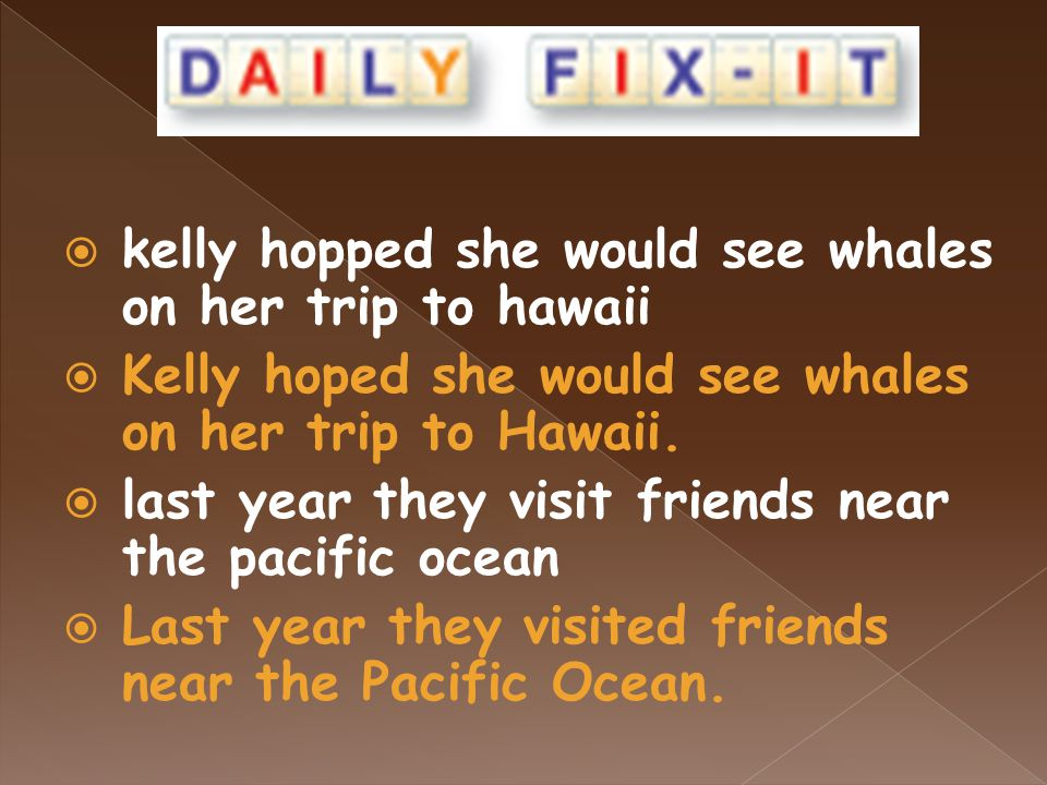  kelly hopped she would see whales on her trip to hawaii  Kelly hoped she would see whales on her trip to Hawaii.
