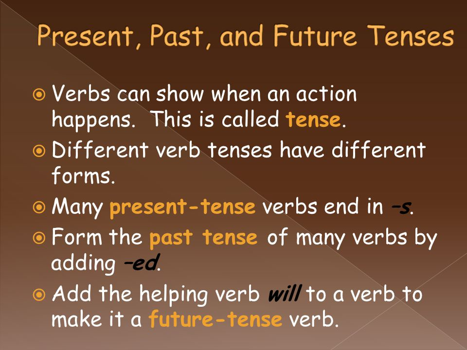  Verbs can show when an action happens. This is called tense.  Different verb tenses have different forms.  Many present-tense verbs end in –s.  F